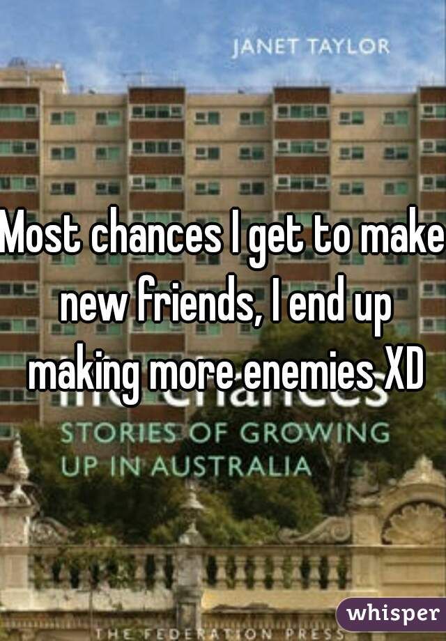 Most chances I get to make new friends, I end up making more enemies XD