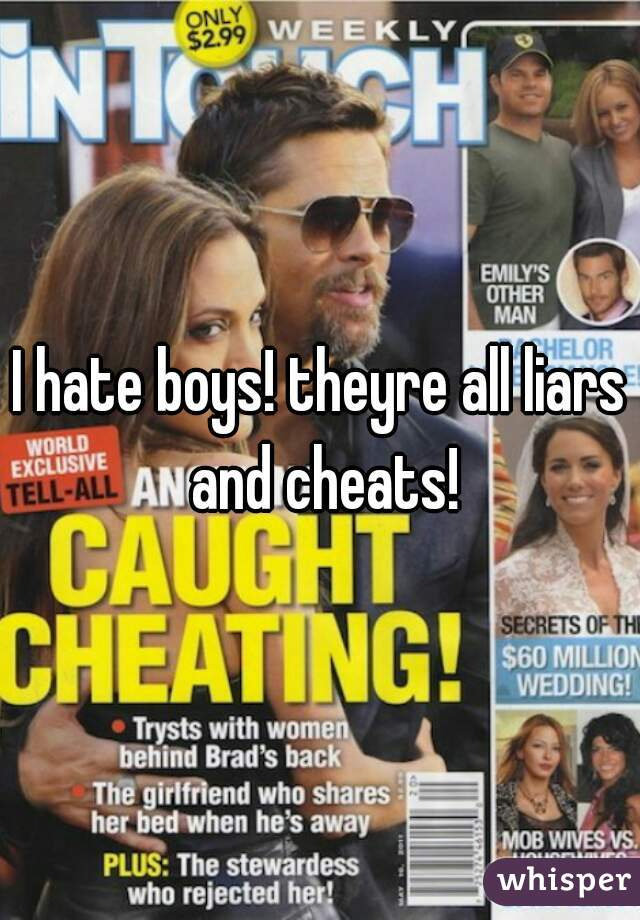 I hate boys! theyre all liars and cheats!