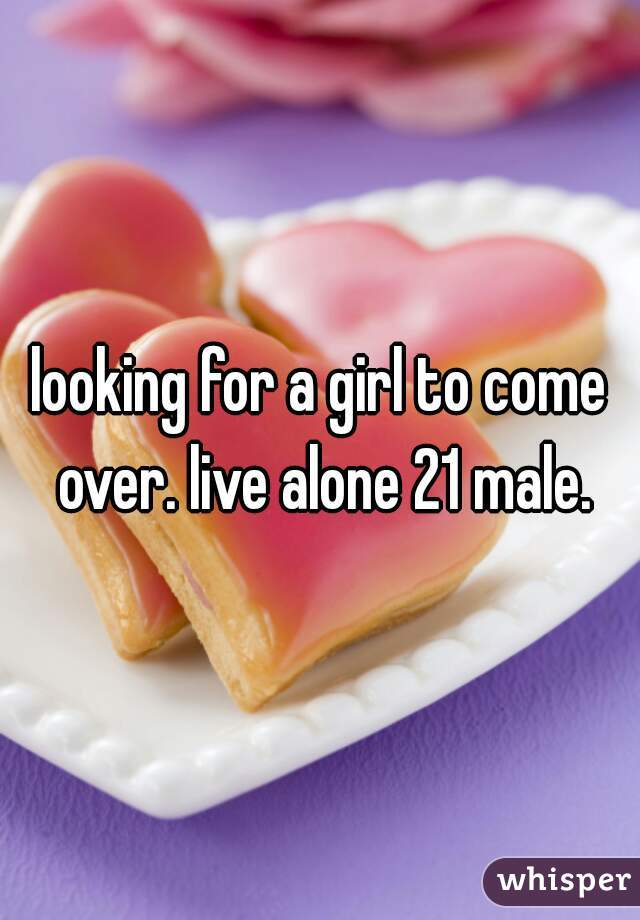 looking for a girl to come over. live alone 21 male.