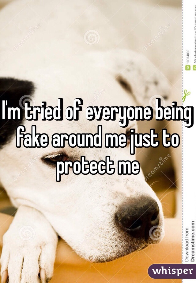 I'm tried of everyone being fake around me just to protect me