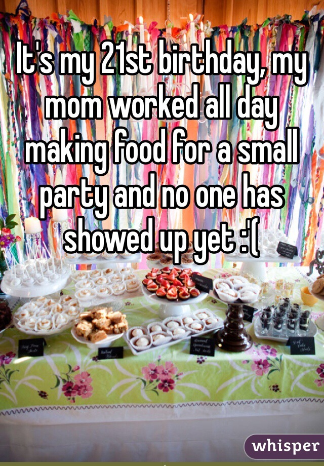 It's my 21st birthday, my mom worked all day making food for a small party and no one has showed up yet :'(