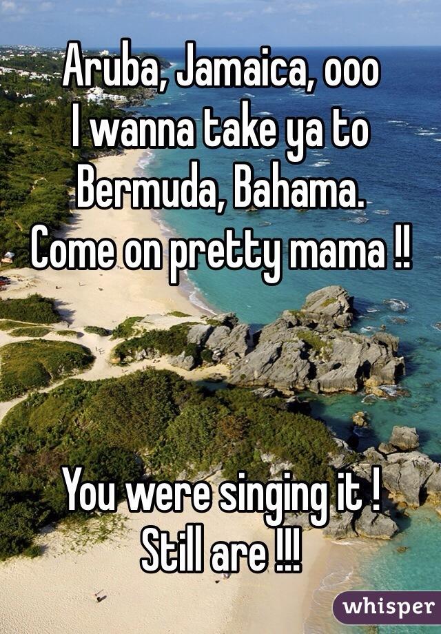 Aruba, Jamaica, ooo  I wanna take ya to  Bermuda, Bahama. Come on pretty mama !!     You were singing it ! Still are !!!