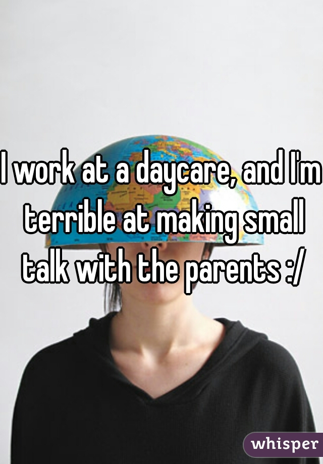I work at a daycare, and I'm terrible at making small talk with the parents :/