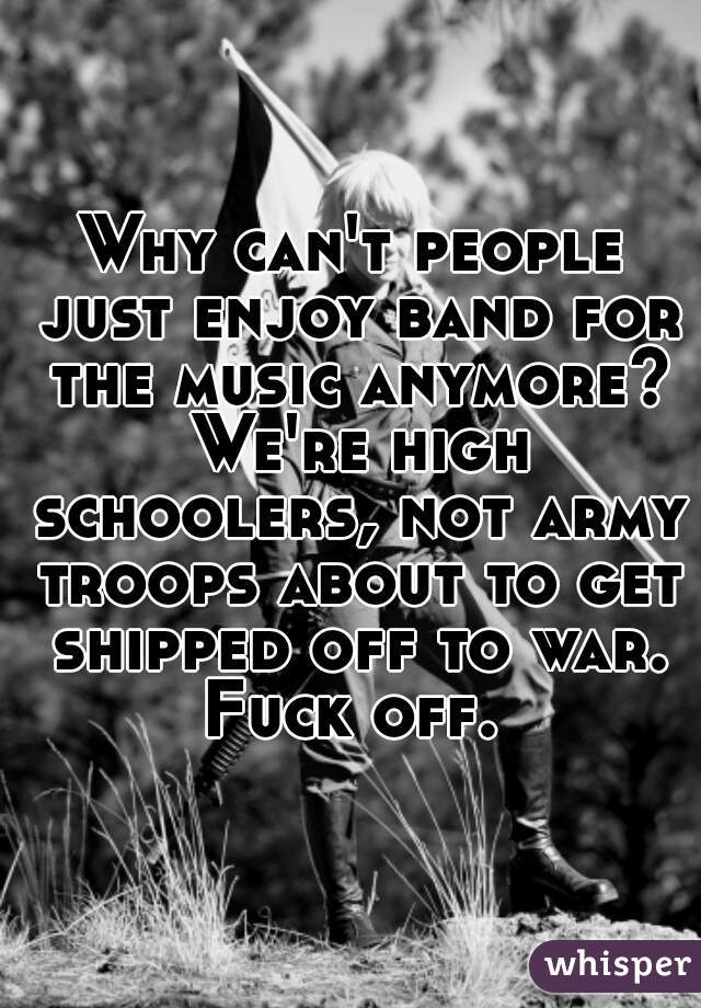 Why can't people just enjoy band for the music anymore? We're high schoolers, not army troops about to get shipped off to war. Fuck off.