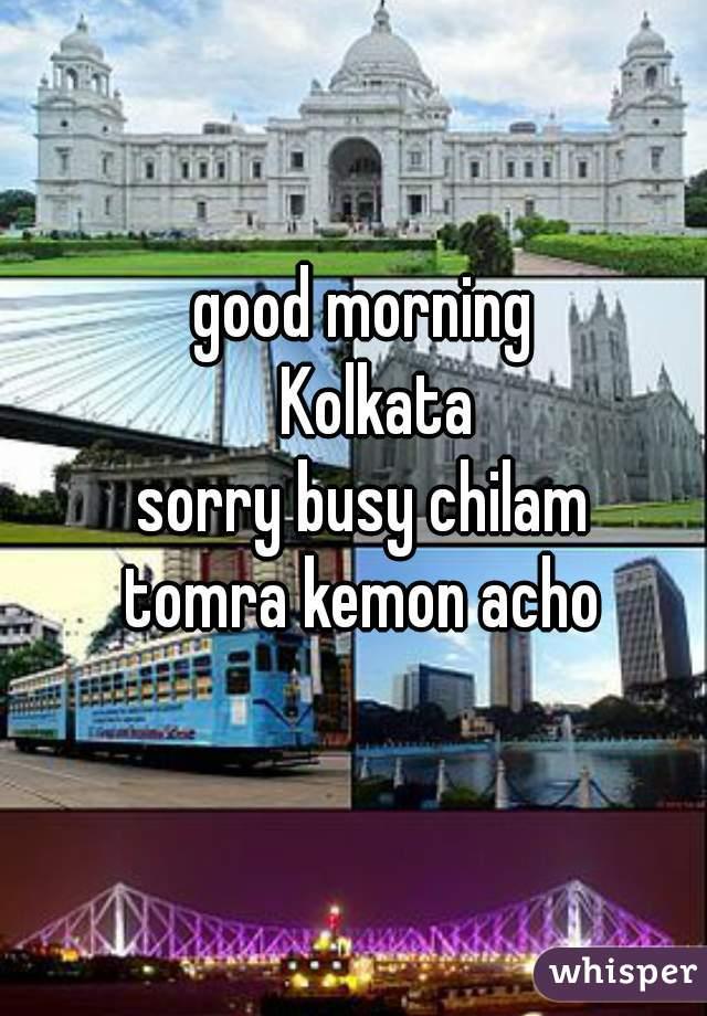 good morning   Kolkata sorry busy chilam tomra kemon acho