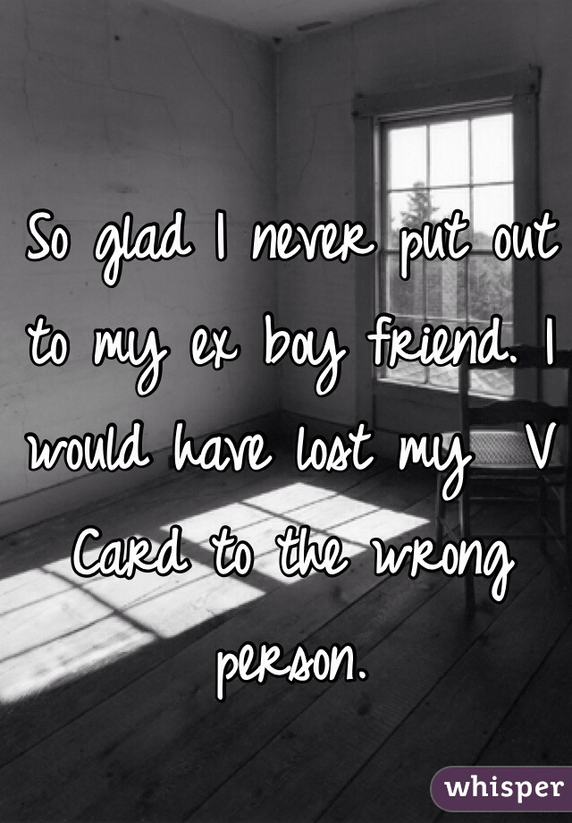 So glad I never put out to my ex boy friend. I would have lost my  V Card to the wrong person.