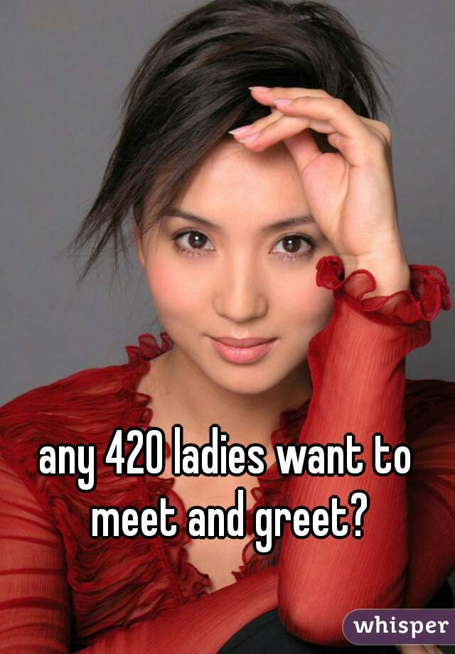any 420 ladies want to meet and greet?