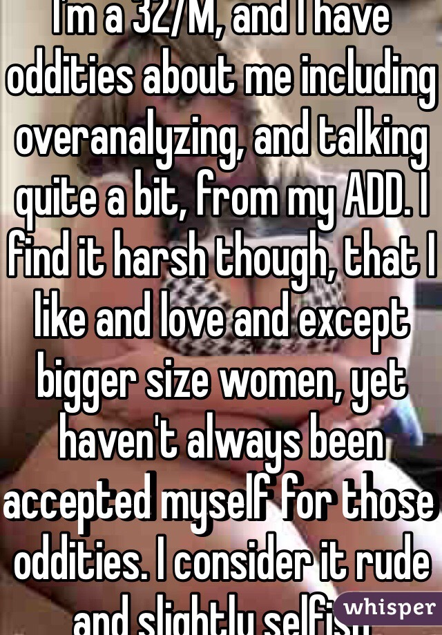 I'm a 32/M, and I have oddities about me including overanalyzing, and talking quite a bit, from my ADD. I find it harsh though, that I like and love and except bigger size women, yet haven't always been accepted myself for those oddities. I consider it rude and slightly selfish