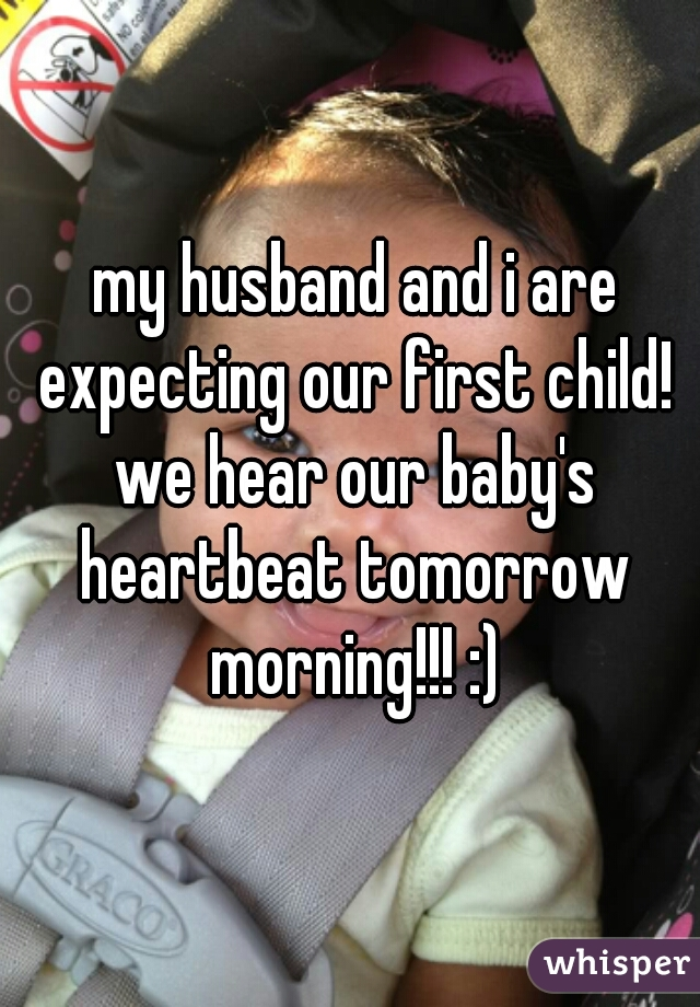 my husband and i are expecting our first child! we hear our baby's heartbeat tomorrow morning!!! :)