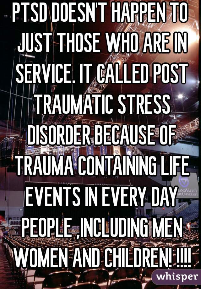 PTSD DOESN'T HAPPEN TO JUST THOSE WHO ARE IN SERVICE. IT CALLED POST TRAUMATIC STRESS DISORDER BECAUSE OF TRAUMA CONTAINING LIFE EVENTS IN EVERY DAY PEOPLE ,INCLUDING MEN WOMEN AND CHILDREN! !!!!