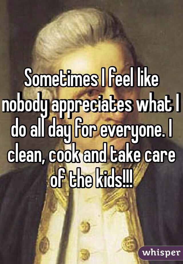 Sometimes I feel like nobody appreciates what I do all day for everyone. I clean, cook and take care of the kids!!!