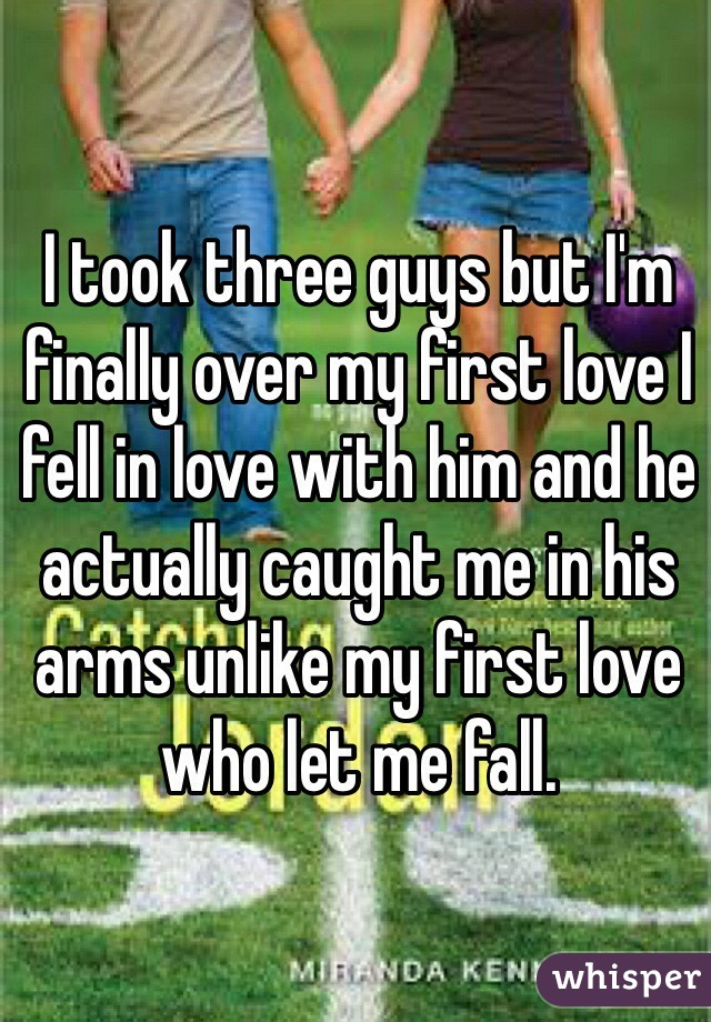 I took three guys but I'm finally over my first love I fell in love with him and he actually caught me in his arms unlike my first love who let me fall.