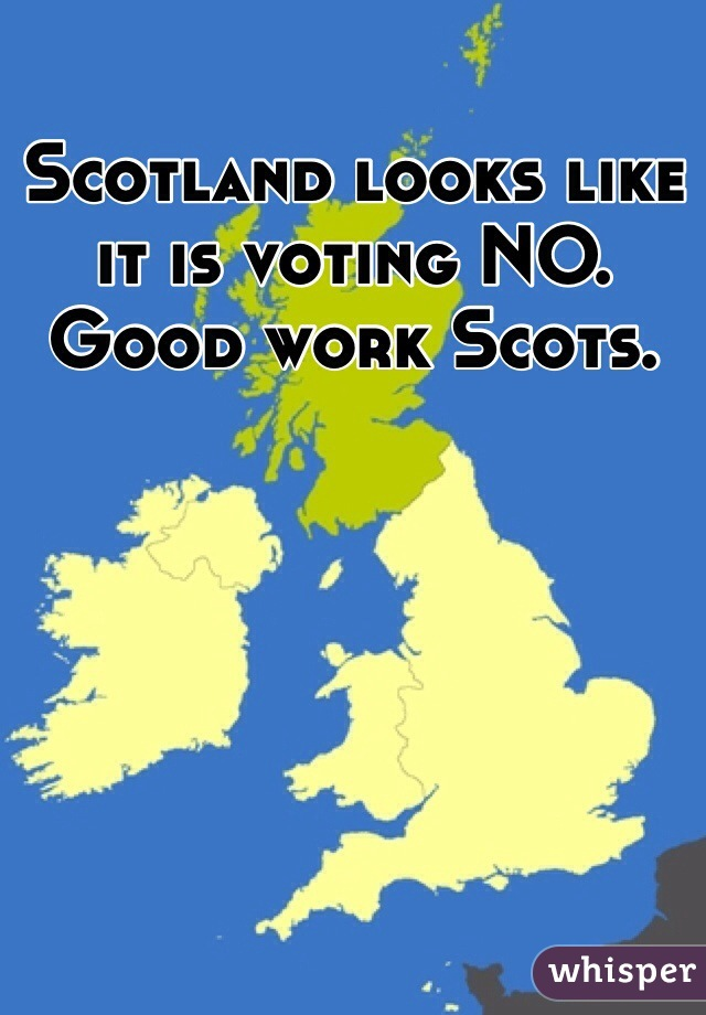 Scotland looks like it is voting NO. Good work Scots.
