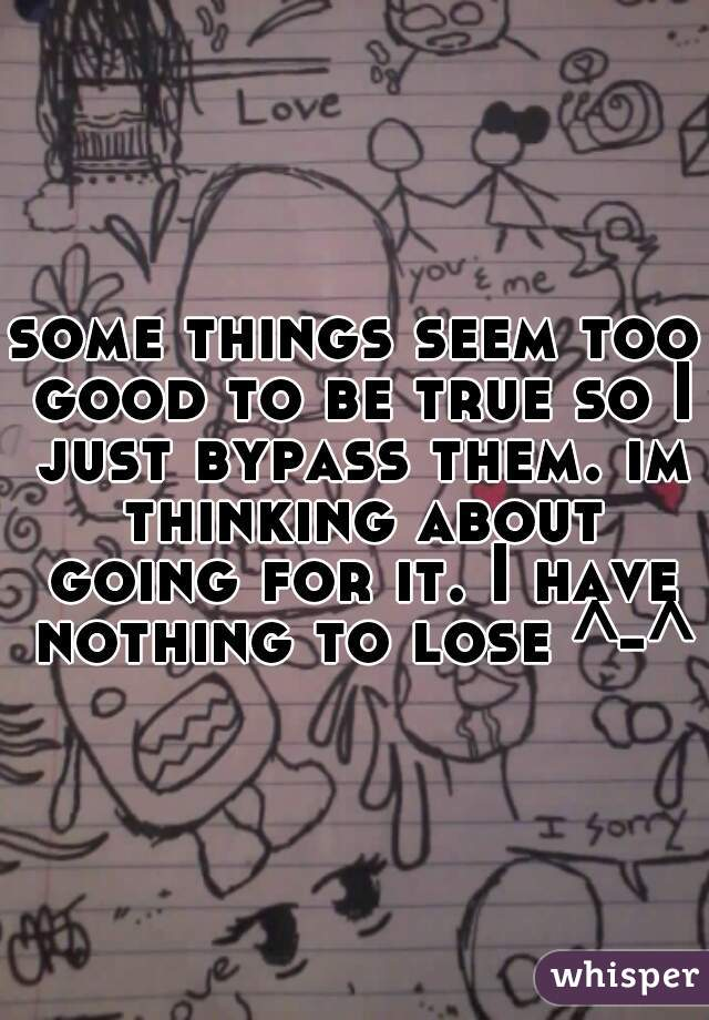 some things seem too good to be true so I just bypass them. im thinking about going for it. I have nothing to lose ^-^