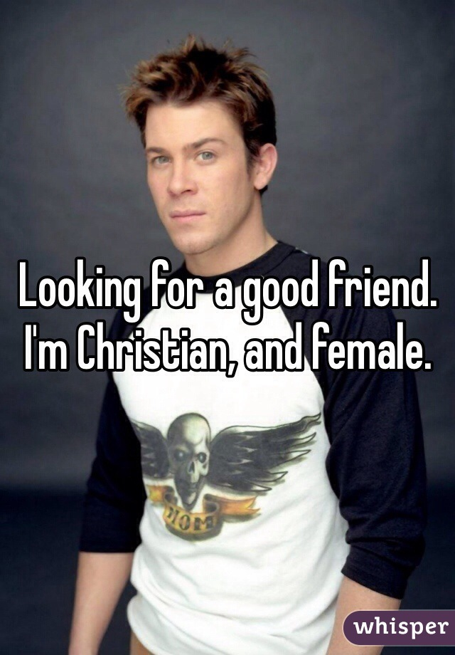 Looking for a good friend. I'm Christian, and female.