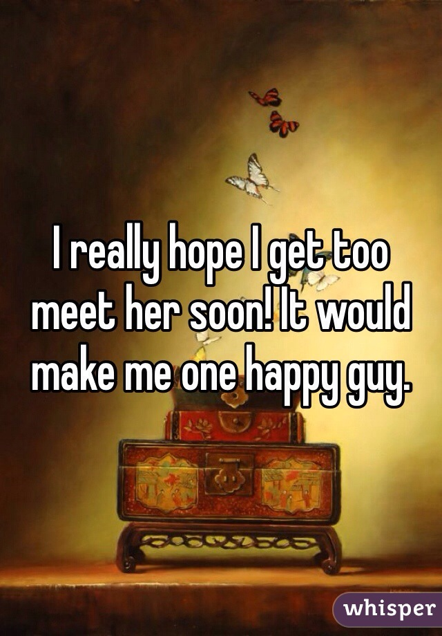 I really hope I get too meet her soon! It would make me one happy guy.