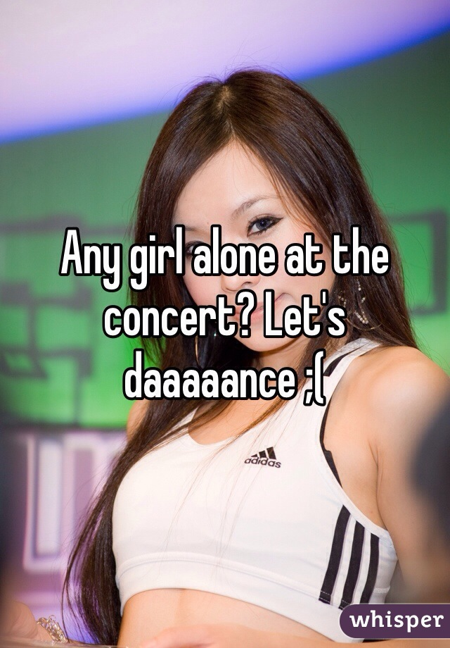 Any girl alone at the concert? Let's daaaaance ;(