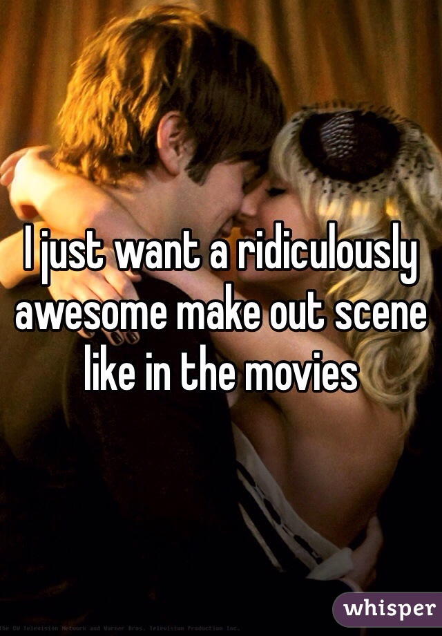 I just want a ridiculously awesome make out scene like in the movies