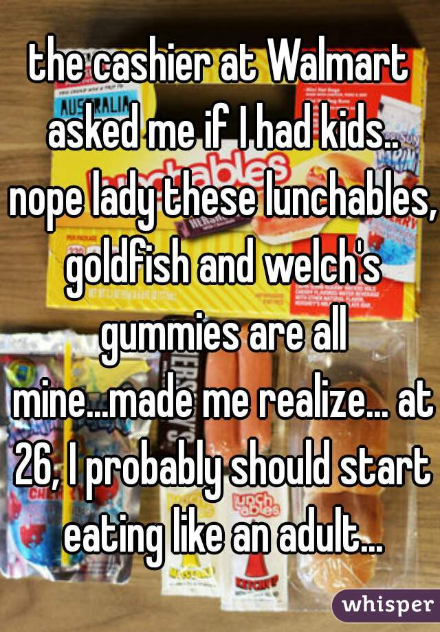 the cashier at Walmart asked me if I had kids.. nope lady these lunchables, goldfish and welch's gummies are all mine...made me realize... at 26, I probably should start eating like an adult...