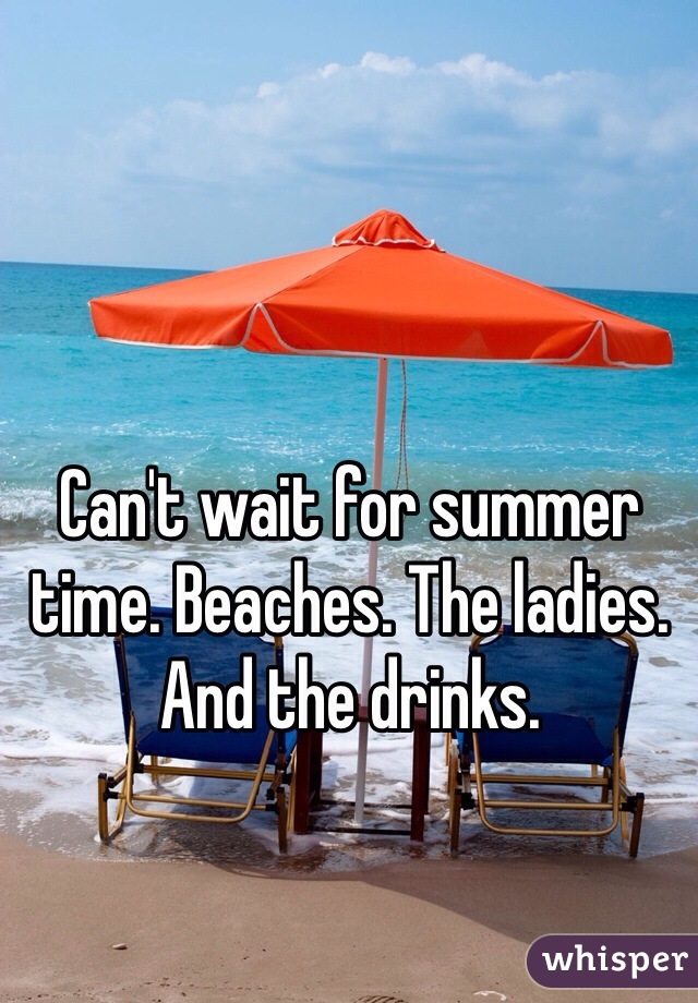 Can't wait for summer time. Beaches. The ladies. And the drinks.