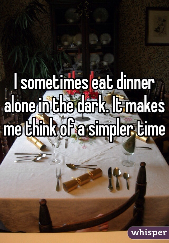I sometimes eat dinner alone in the dark. It makes me think of a simpler time