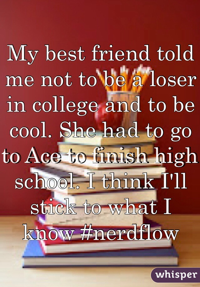 My best friend told me not to be a loser in college and to be cool. She had to go to Ace to finish high school. I think I'll stick to what I know #nerdflow