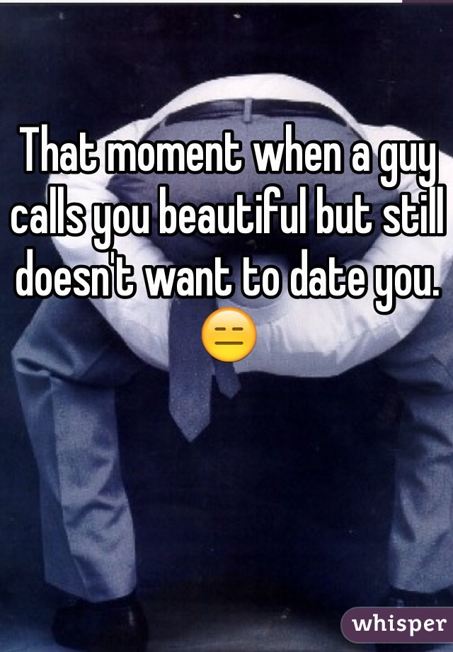 That moment when a guy calls you beautiful but still doesn't want to date you. 😑
