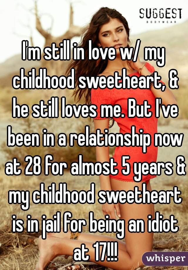 I'm still in love w/ my childhood sweetheart, & he still loves me. But I've been in a relationship now at 28 for almost 5 years & my childhood sweetheart is in jail for being an idiot at 17!!!