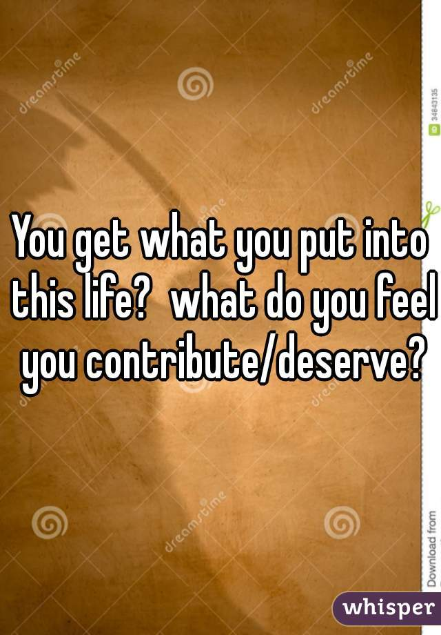 You get what you put into this life?  what do you feel you contribute/deserve?