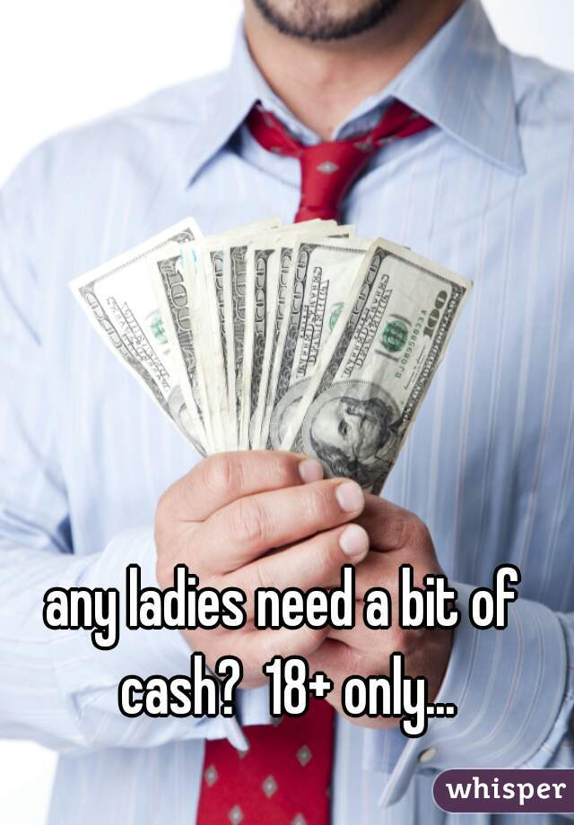 any ladies need a bit of cash?  18+ only...
