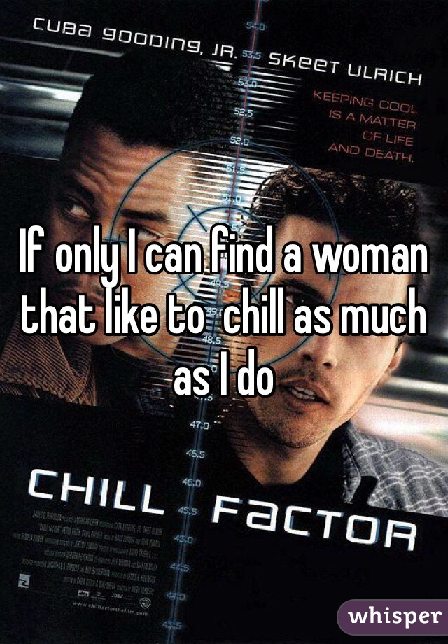 If only I can find a woman that like to  chill as much as I do