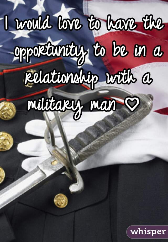 I would love to have the opportunity to be in a relationship with a military man ♡