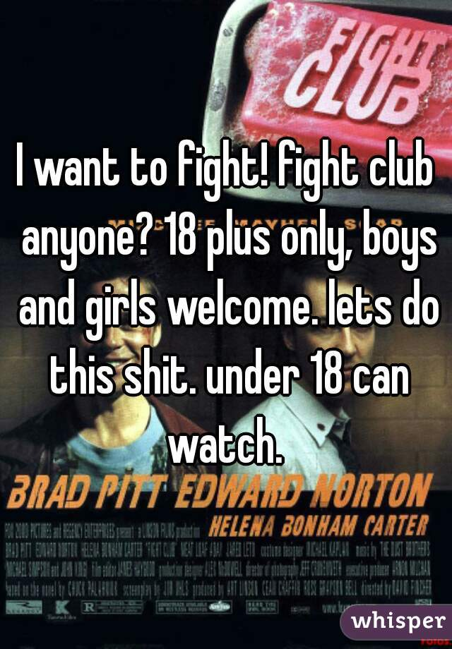 I want to fight! fight club anyone? 18 plus only, boys and girls welcome. lets do this shit. under 18 can watch.