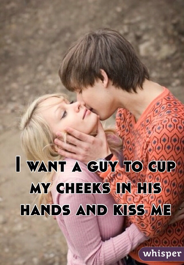 I want a guy to cup my cheeks in his hands and kiss me