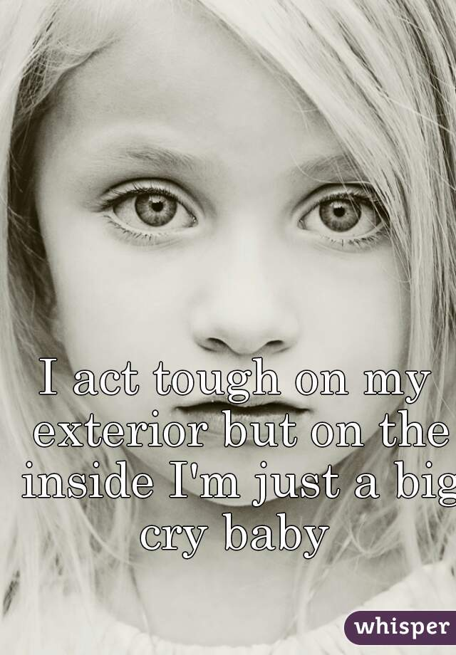 I act tough on my exterior but on the inside I'm just a big cry baby