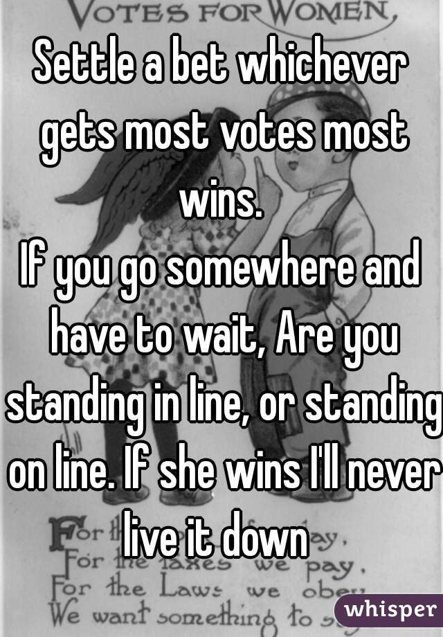 Settle a bet whichever gets most votes most wins.  If you go somewhere and have to wait, Are you standing in line, or standing on line. If she wins I'll never live it down