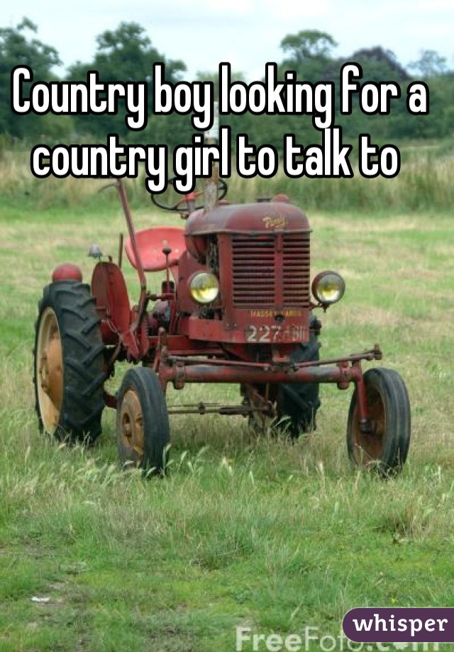 Country boy looking for a country girl to talk to