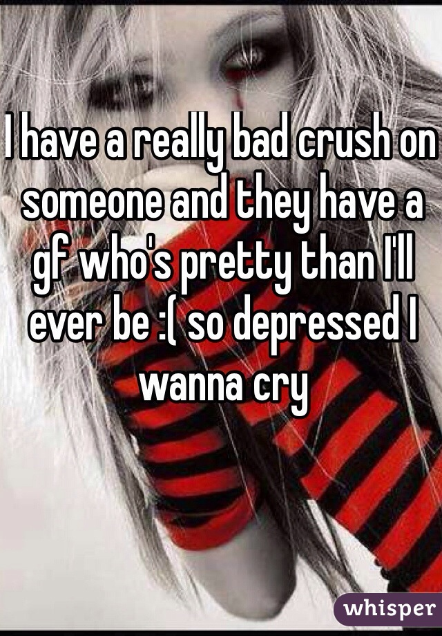 I have a really bad crush on someone and they have a gf who's pretty than I'll ever be :( so depressed I wanna cry