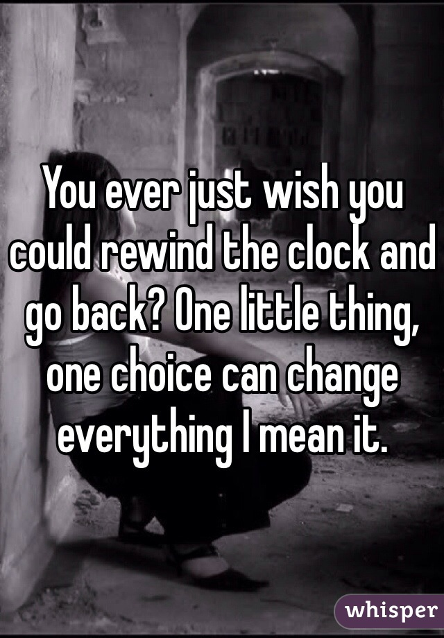 You ever just wish you could rewind the clock and go back? One little thing, one choice can change everything I mean it.