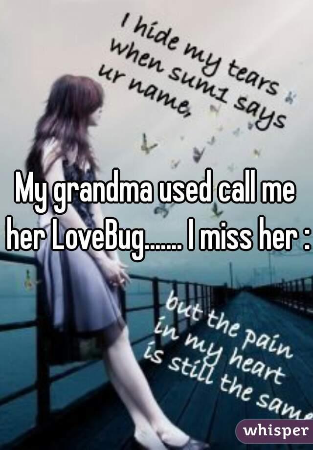 My grandma used call me her LoveBug....... I miss her :(