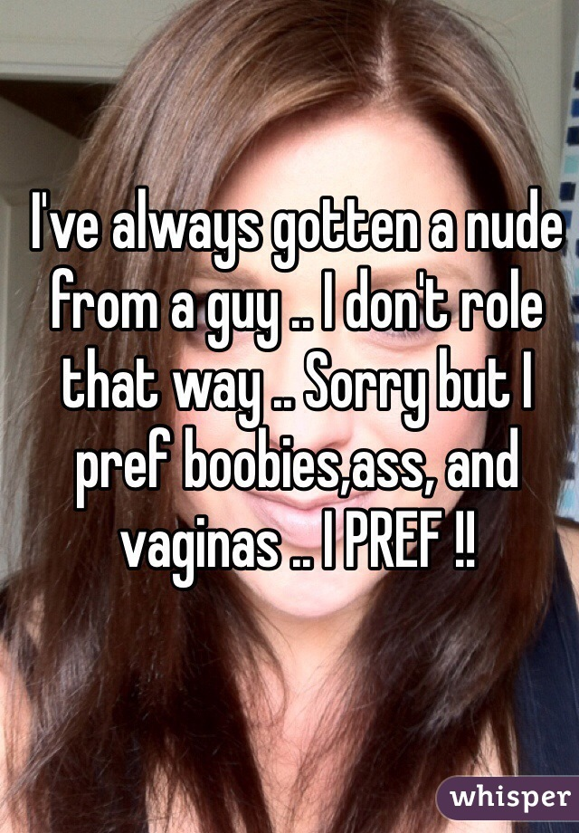 I've always gotten a nude from a guy .. I don't role that way .. Sorry but I pref boobies,ass, and vaginas .. I PREF !!