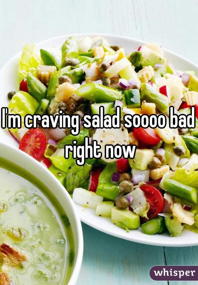 I'm craving salad soooo bad right now