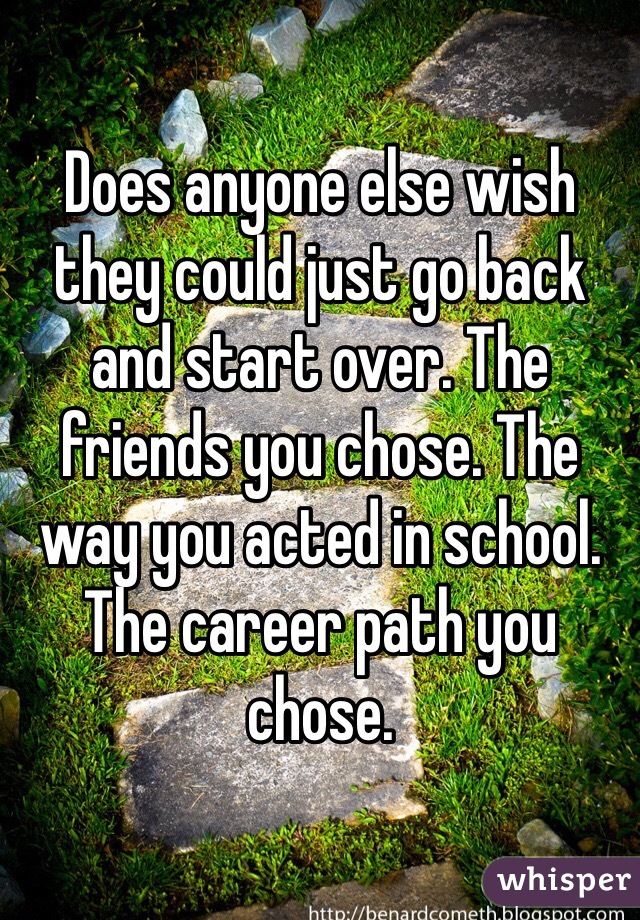 Does anyone else wish they could just go back and start over. The friends you chose. The way you acted in school. The career path you chose.