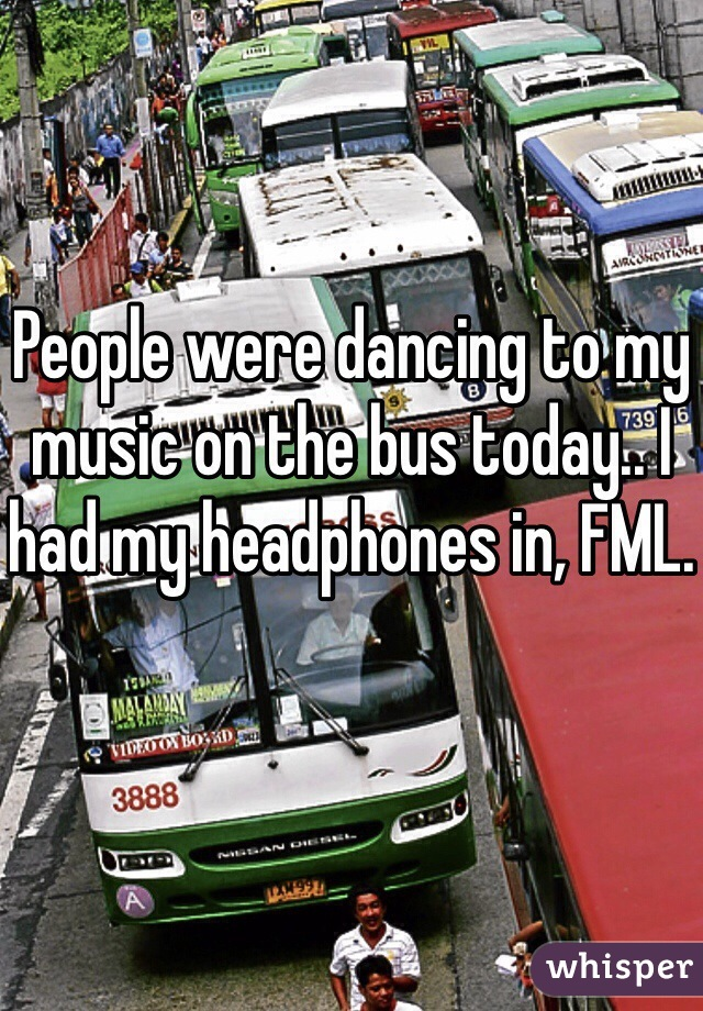 People were dancing to my music on the bus today.. I had my headphones in, FML.