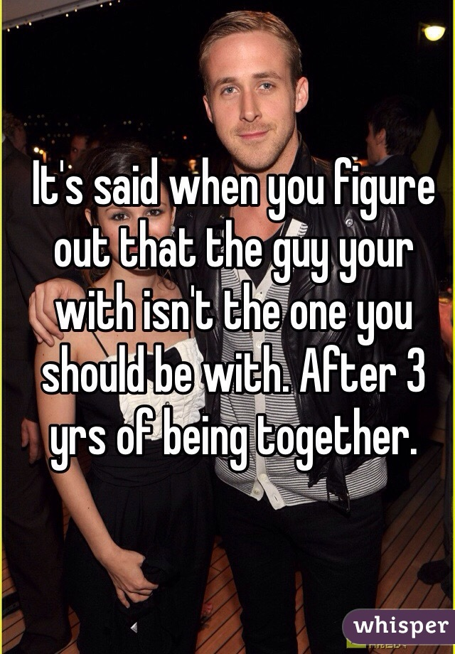 It's said when you figure out that the guy your with isn't the one you should be with. After 3 yrs of being together.