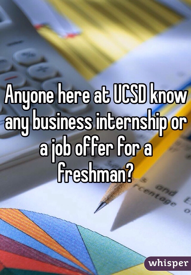 Anyone here at UCSD know any business internship or a job offer for a freshman?