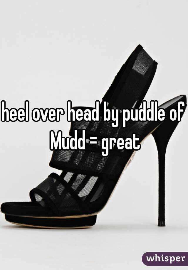 heel over head by puddle of Mudd = great