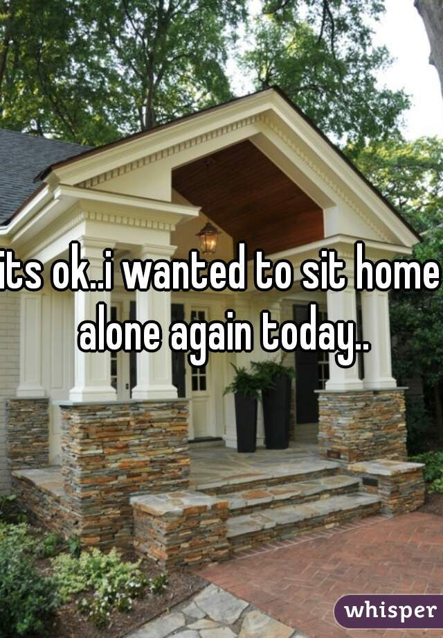 its ok..i wanted to sit home alone again today..