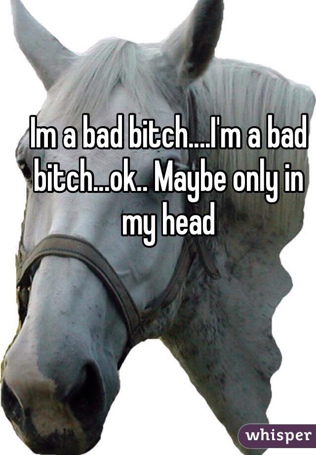 Im a bad bitch....I'm a bad bitch...ok.. Maybe only in my head