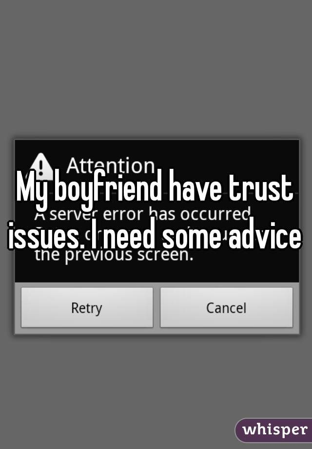 My boyfriend have trust issues. I need some advice